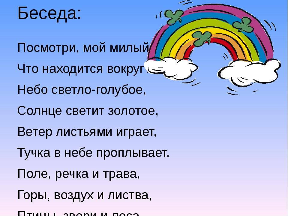 Беседа: Посмотри, мой милый друг, Что находится вокруг? Небо светло-голубое,...