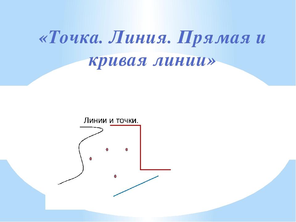 «Точка. Линия. Прямая и кривая линии»