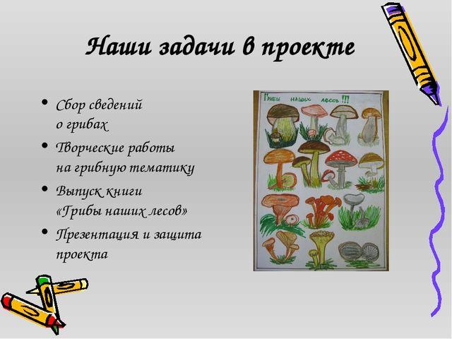 Наши задачи в проекте Сбор сведений о грибах Творческие работы на грибную те...