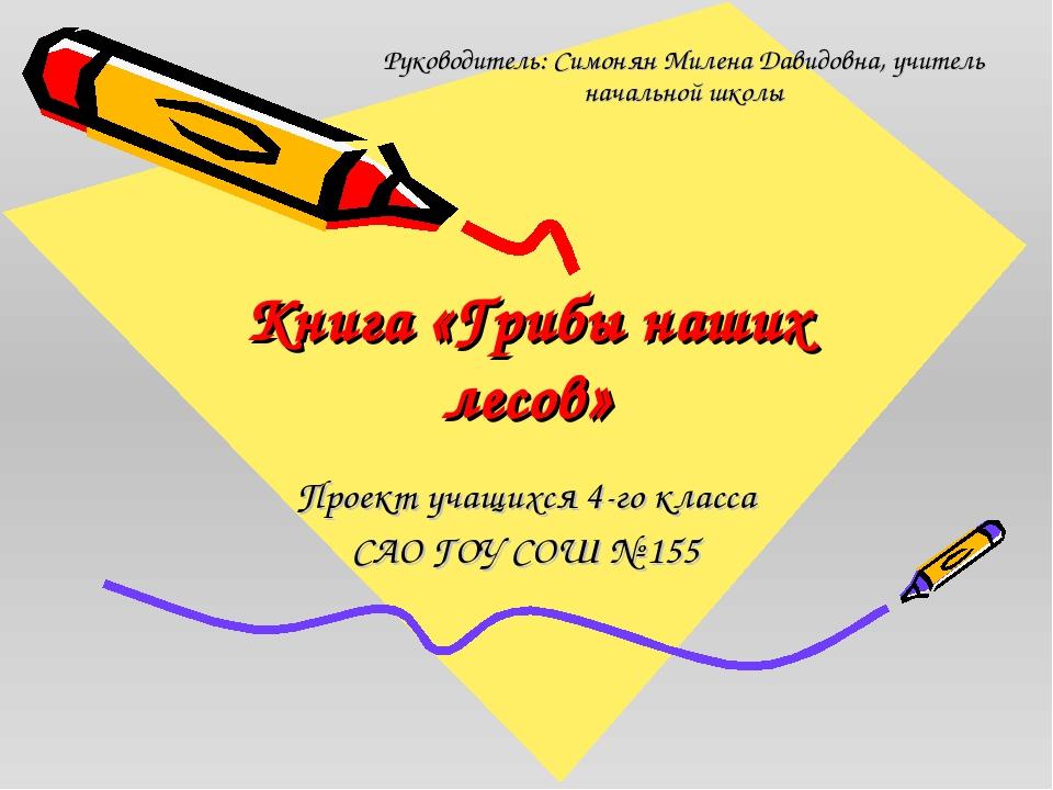 Книга «Грибы наших лесов» Проект учащихся 4-го класса САО ГОУ СОШ № 155 Руков...