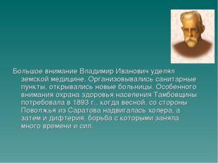 Большое внимание Владимир Иванович уделял земской медицине. Организовывались