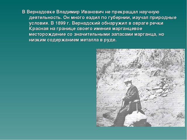 В Вернадовке Владимир Иванович не прекращал научную деятельность. Он много ез...