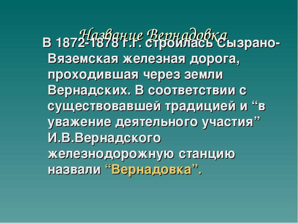 Название Вернадовка В 1872-1878 г.г. строилась Сызрано-Вяземская железная дор...