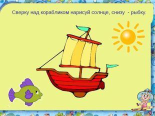 Сверку над корабликом нарисуй солнце, снизу - рыбку.