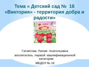 Тема « Детский сад № 16 «Виктория» - территория добра и радости» Гатиятова Ли