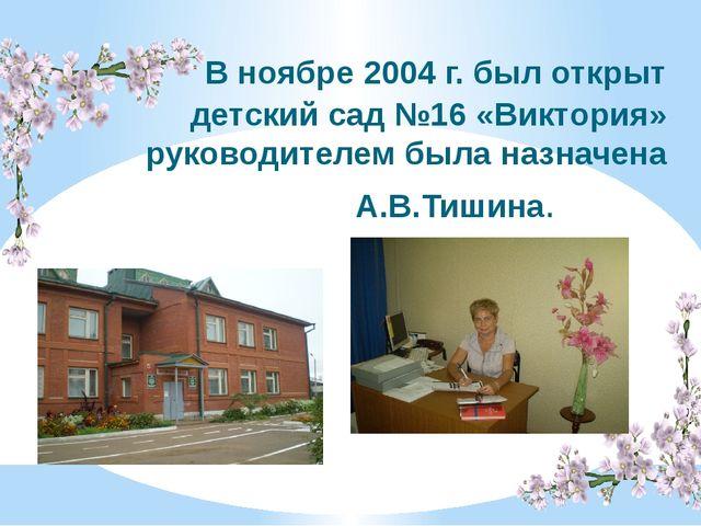 В ноябре 2004 г. был открыт детский сад №16 «Виктория» руководителем была на...