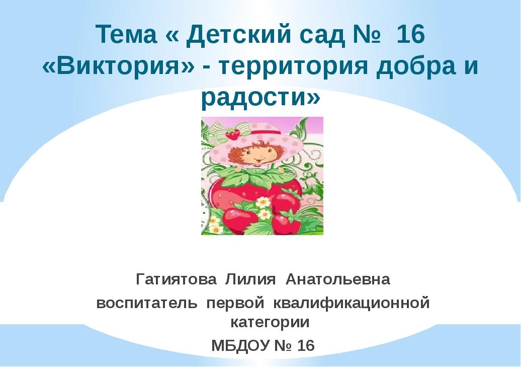 Тема « Детский сад № 16 «Виктория» - территория добра и радости» Гатиятова Ли...