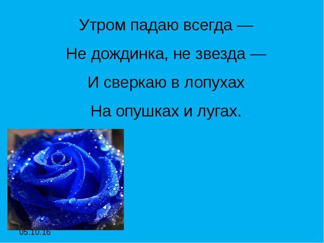 Утром падаю всегда — Утром падаю всегда — Не дождинка, не звезда — И сверк...