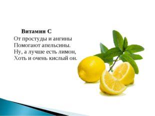Витамин С От простуды и ангины Помогают апельсины. Ну, а лучше есть лимон, Х