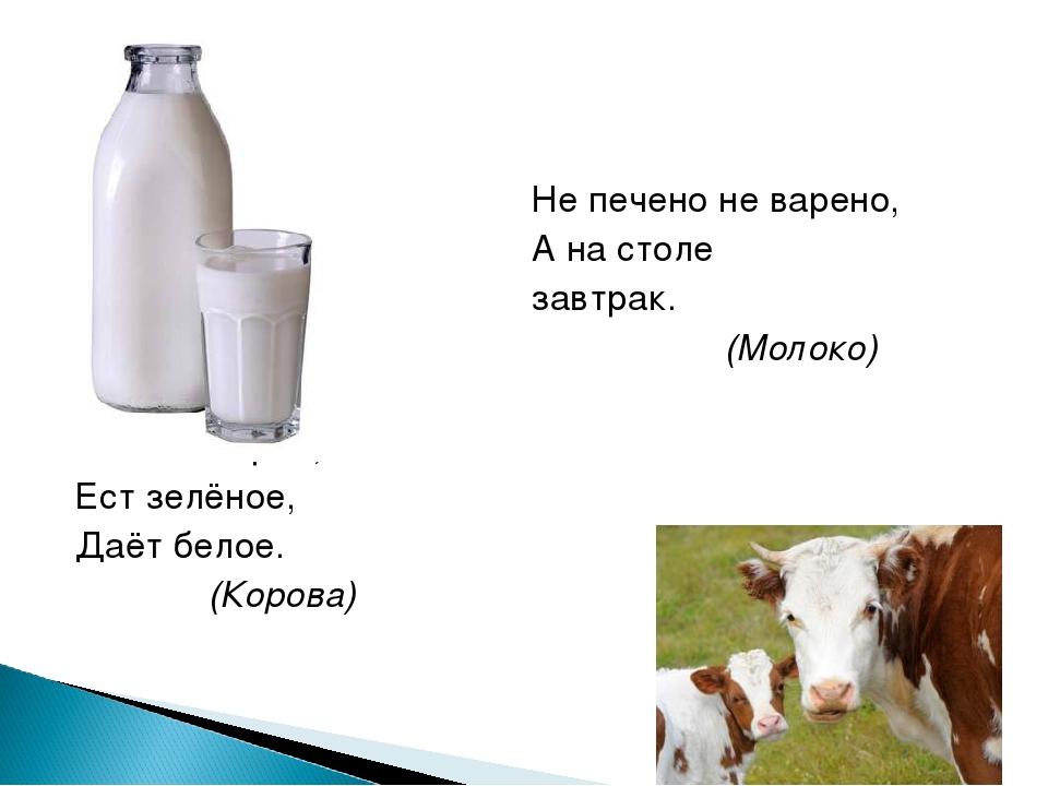Не печено не варено, А на столе завтрак. (Молоко) Сама пестрая, Ест зелёное,...