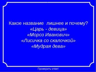 Какое название лишнее и почему? «Царь - девица» «Мороз Иванович» «Лисичка со