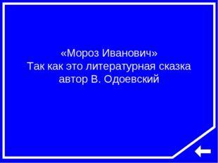 «Мороз Иванович» Так как это литературная сказка автор В. Одоевский