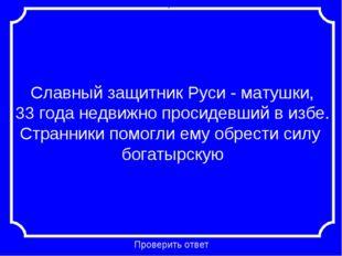 Славный защитник Руси - матушки, 33 года недвижно просидевший в избе. Странни