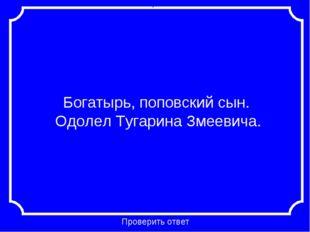 Богатырь, поповский сын. Одолел Тугарина Змеевича. Проверить ответ Категория