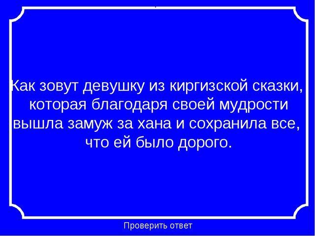 Как зовут девушку из киргизской сказки, которая благодаря своей мудрости вышл...