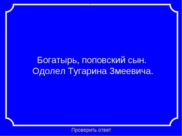 Богатырь, поповский сын. Одолел Тугарина Змеевича. Проверить ответ Категория...