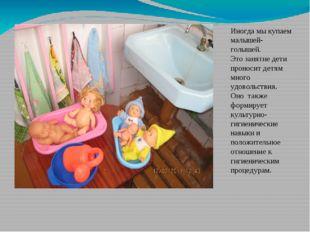 Иногда мы купаем малышей-голышей. Это занятие дети проносит детям много удово