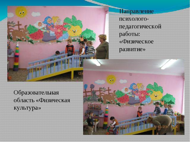 Направление психолого-педагогической работы: «Физическое развитие» Образовате...