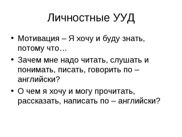 Личностные УУД Мотивация – Я хочу и буду знать, потому что… Зачем мне надо чи...