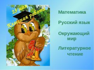 Математика Русский язык Окружающий мир Литературное чтение 23 мая Классная ра