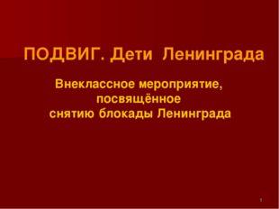 ПОДВИГ. Дети Ленинграда Внеклассное мероприятие, посвящённое снятию блокады Л