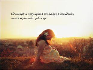 Одинокая и покинутая жила она в ожидании маленького чуда- ребенка.