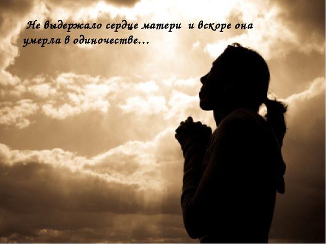 Не выдержало сердце матери и вскоре она умерла в одиночестве…