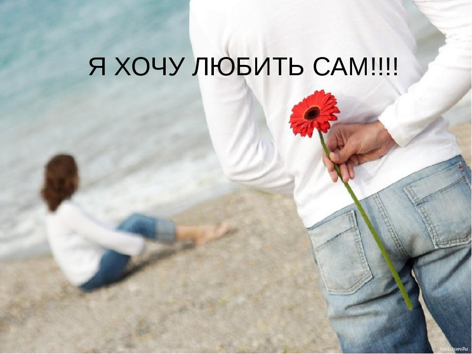 Я ХОЧУ ЛЮБИТЬ САМ!!!!