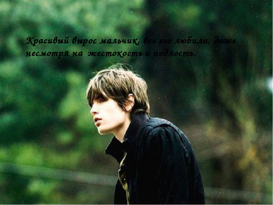 Красивый вырос мальчик, все его любили, даже несмотря на жестокость и подлость.