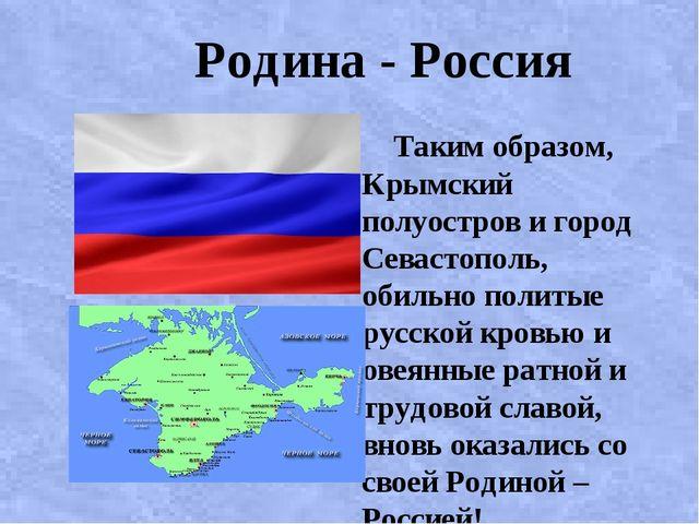 Родина - Россия Таким образом, Крымский полуостров и город Севастополь, обил...