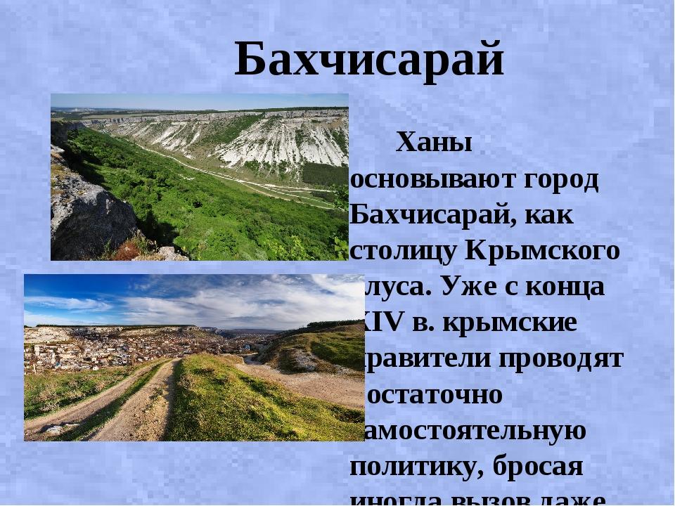 Бахчисарай Ханы основывают город Бахчисарай, как столицу Крымского улуса. Уж...