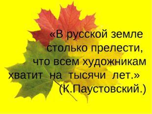 «В русской земле столько прелести, что всем художникам хватит на тысячи лет.»