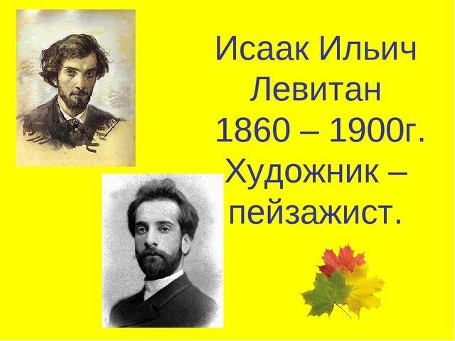 Исаак Ильич Левитан 1860 – 1900г. Художник – пейзажист.