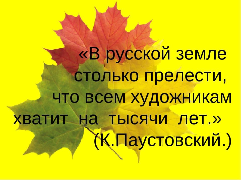 «В русской земле столько прелести, что всем художникам хватит на тысячи лет.»...