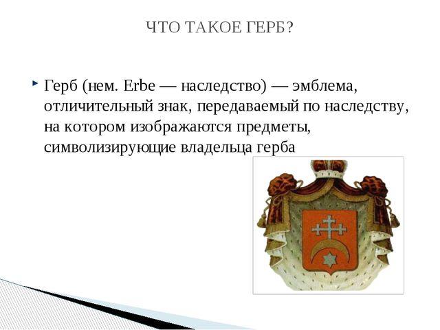 Герб (нем.Erbe— наследство)— эмблема, отличительный знак, передаваемый по...