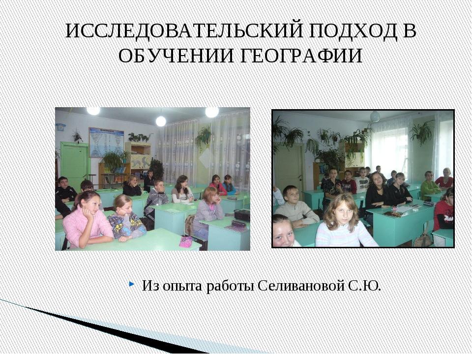 Из опыта работы Селивановой С.Ю. ИССЛЕДОВАТЕЛЬСКИЙ ПОДХОД В ОБУЧЕНИИ ГЕОГРАФИИ