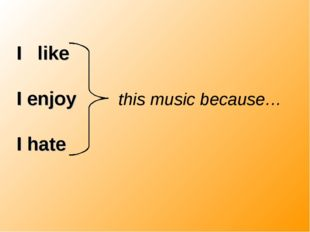 I like I enjoy this music because… I hate