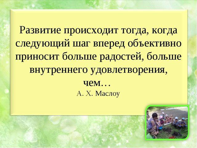 Развитие происходит тогда, когда следующий шаг вперед объективно приносит бол...