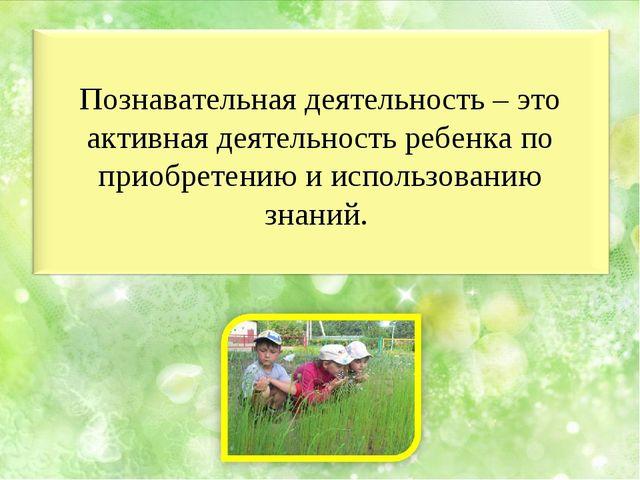 Познавательная деятельность – это активная деятельность ребенка по приобретен...