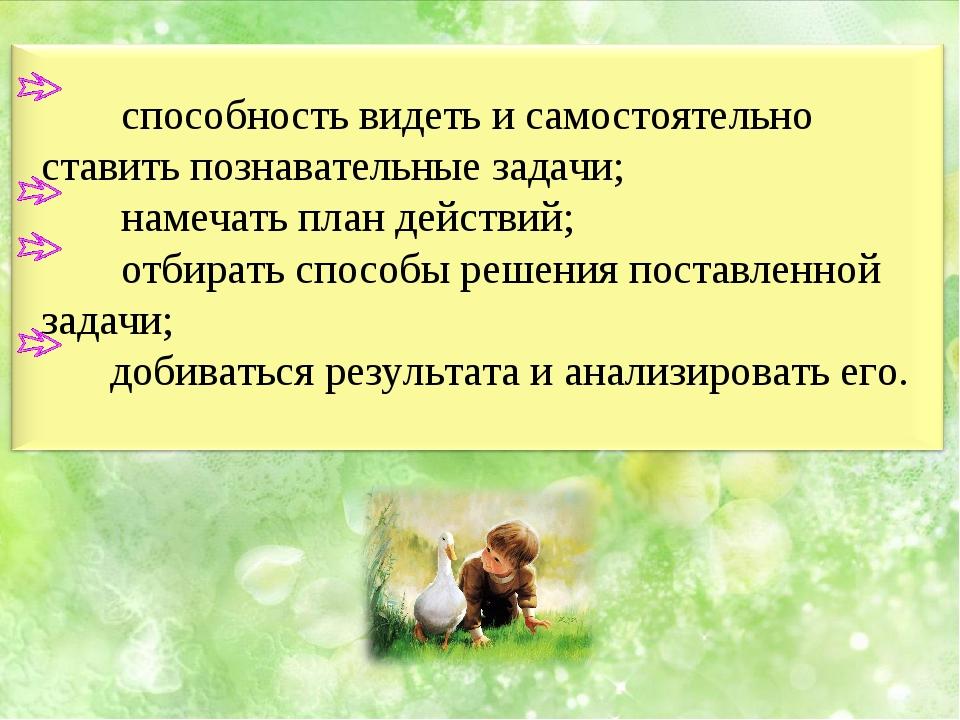 способность видеть и самостоятельно ставить познавательные задачи; намечать...