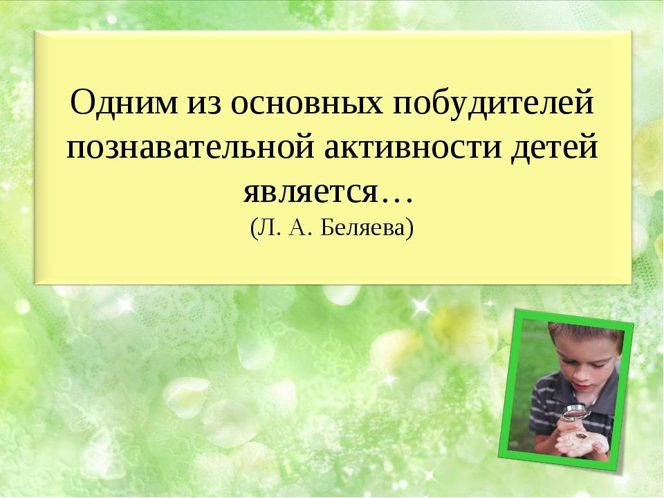 Одним из основных побудителей познавательной активности детей является… (Л. А...