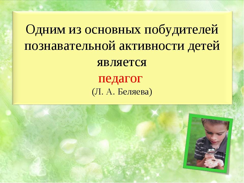 Одним из основных побудителей познавательной активности детей является педаго...