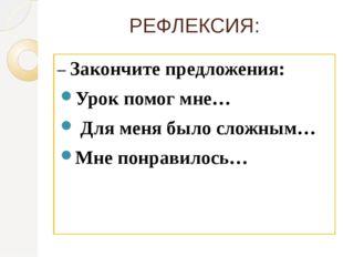 РЕФЛЕКСИЯ: –Закончите предложения: Урок помог мне… Для меня было сложным… Мн