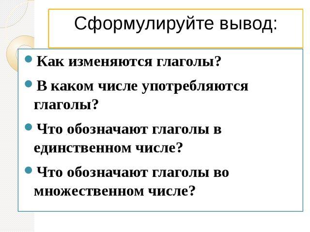 Сформулируйте вывод: Как изменяются глаголы? В каком числе употребляются глаг...