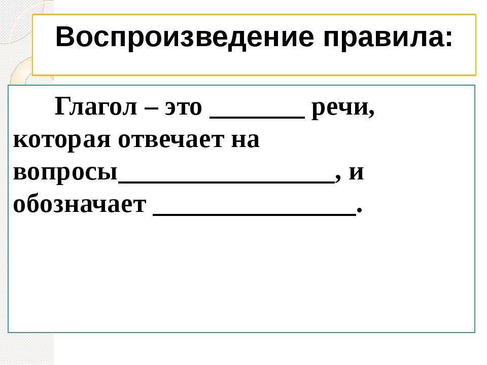 Воспроизведение правила: Глагол – это _______ речи, которая отвечает на вопро...