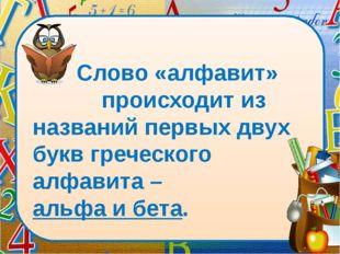 Слово «алфавит» происходит из названий первых двух букв греческого алфавита