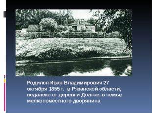 Родился Иван Владимирович 27 октября 1855 г. в Рязанской области, недалеко о
