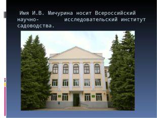 Имя И.В. Мичурина носит Всероссийский научно- исследовательский институт сад