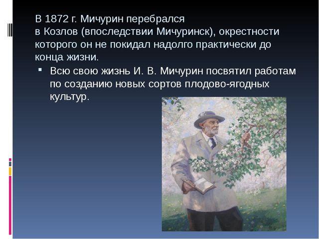 В 1872г. Мичурин перебрался вКозлов(впоследствииМичуринск), окрестности к...