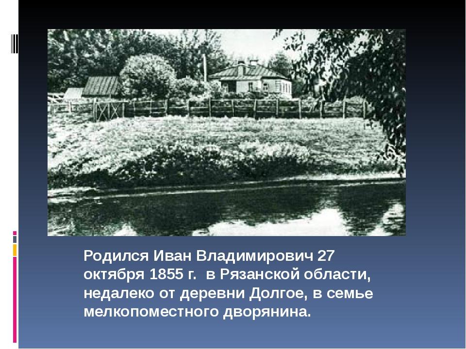 Родился Иван Владимирович 27 октября 1855 г. в Рязанской области, недалеко о...
